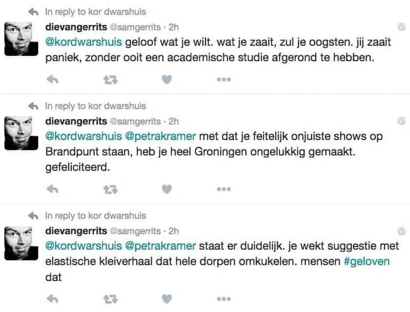 tweet 1: @kordwarshuis geloof wat je wilt. wat je zaait zul je oogsten. jij zaait paniek, zonder ooit een academische studie afgerond te hebben. tweet 2: @kordwarshuis @petrakramer met dat je feitelijk onjuiste shows op Brandpunt staan, heb je heel Groningen ongelukkig gemaakt. gefeliciteerd. tweet 3: @kordwarshuis @petrakramer staat er duidelijk. je wekt suggestie met elastisch kleiverhaal dat hele dorpen omkukelen. mensen #geloven dat