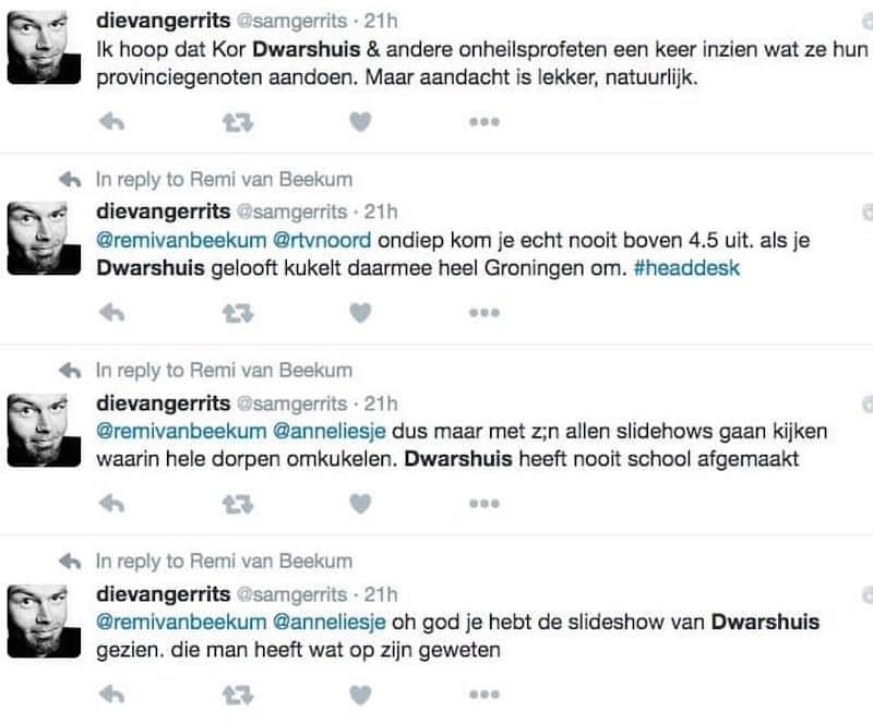 Tweet 1: Ik hoop dat Kor Dwarshuis & andere onheilsprofeten een keer inzien wat ze hun provinciegenoten aandoen. Maar aandacht is lekker natuurlijk. Tweet 2: @remivanbeekum @rtvnoord ondiep kom je echt nooit boven 4.5 uit. als je Dwarshuis gelooft kukelt daarmee heel Groningen om. #headdesk Tweet 3: @remivanbeekum @anneliesje dus maar met z;n allen slideshows gaan kijken waarin hele dorpen omkukelen. Dwarshuis heeft nooit school afgemaakt Tweet 4: @remivanbeekum @anneliesje oh god je hebt de slideshow van Dwarshuis gezien. Die man heeft wat op zijn geweten