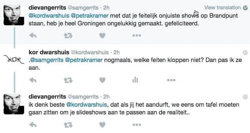 Tweet 1: @kordwarshuis @petrakramer met dat je feitelijk onjuiste shows op Brandpunt staan, heb je heel Groningen ongelukkig gemaakt. gefeliciteerd. Tweet 2: .@samgerrits nogmaals, welke feiten kloppen niet? Dan pas ik ze aan. Tweet 3: Ik denk beste @kordwarshuis, dat als jij het aandurft, we eens om tafel moeten gaan zitten om je slideshows aan te passen aan de realiteit..